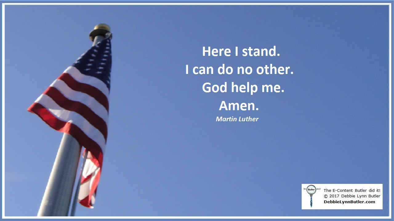 """Here I stand. I can do no other. God help me. Amen. Quote attributed to Martin Luther"" and photo of flag by Debbie Lynn Butler the E-Content Butler"